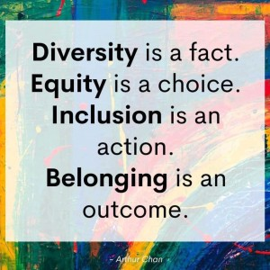 Diversity is a FACT. Equity is a CHOICE. Inclusion is an ACTION. Belonging is an OUTCOME. -Arthur Chan